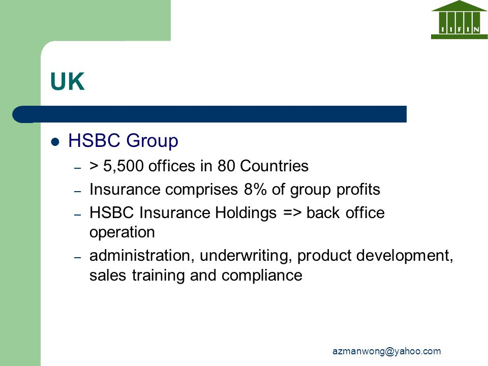 azmanwong@yahoo.com UK HSBC Group – > 5,500 offices in 80 Countries – Insurance comprises 8% of group profits – HSBC Insurance Holdings => back office