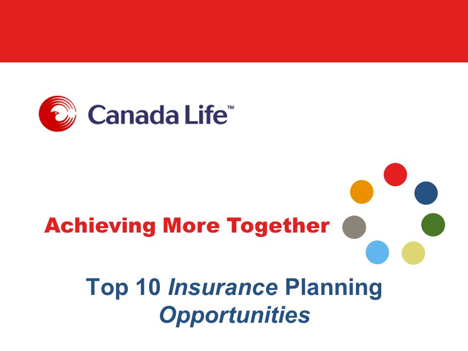 Achieving More Together Insurance planning opportunity # 6 Retirement planning –Provide supplemental retirement income to a business owner or executive What to look for … –Client over age 40 –Mortgage paid down –Maxed out on RRSPs/RPPs –Insurance need today but have excess cash available for funding