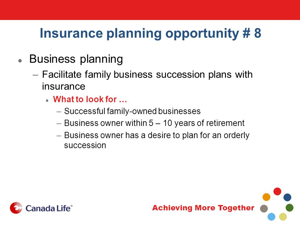 Achieving More Together Insurance planning opportunity # 8 Business planning –Facilitate family business succession plans with insurance What to look for … –Successful family-owned businesses –Business owner within 5 – 10 years of retirement –Business owner has a desire to plan for an orderly succession