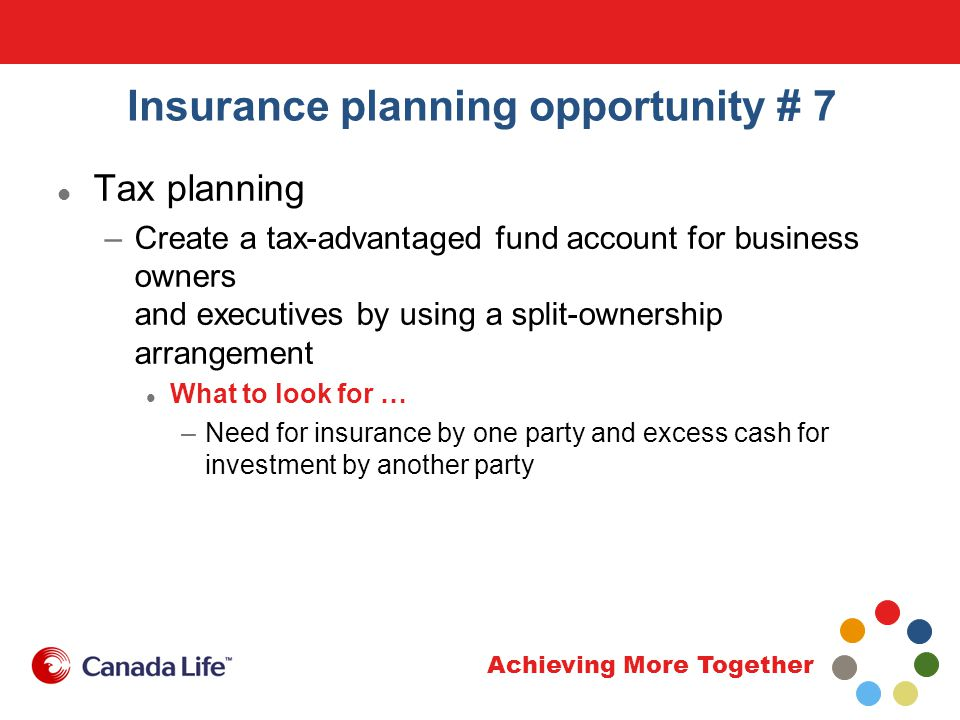 Achieving More Together Insurance planning opportunity # 7 Tax planning –Create a tax-advantaged fund account for business owners and executives by using a split-ownership arrangement What to look for … –Need for insurance by one party and excess cash for investment by another party