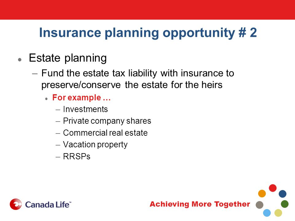 Achieving More Together Insurance planning opportunity # 2 Estate planning –Fund the estate tax liability with insurance to preserve/conserve the estate for the heirs For example … –Investments –Private company shares –Commercial real estate –Vacation property –RRSPs