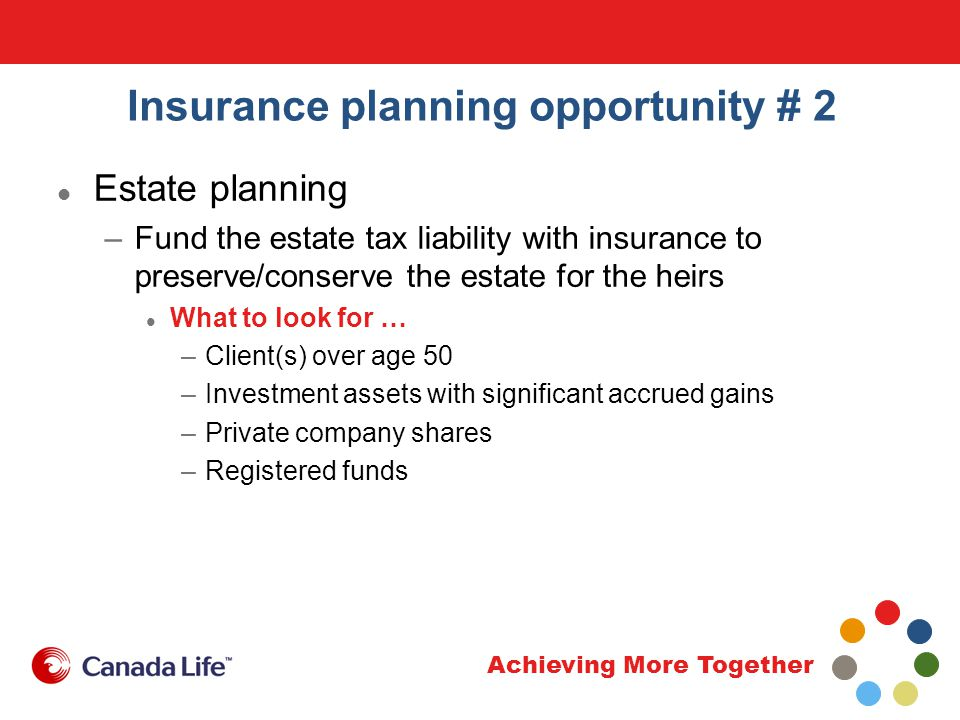 Achieving More Together Insurance planning opportunity # 2 Estate planning –Fund the estate tax liability with insurance to preserve/conserve the estate for the heirs What to look for … –Client(s) over age 50 –Investment assets with significant accrued gains –Private company shares –Registered funds