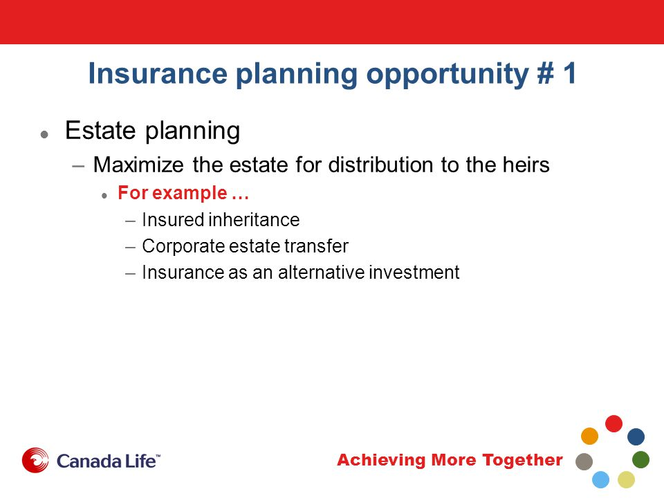 Achieving More Together Insurance planning opportunity # 1 Estate planning –Maximize the estate for distribution to the heirs For example … –Insured inheritance –Corporate estate transfer –Insurance as an alternative investment