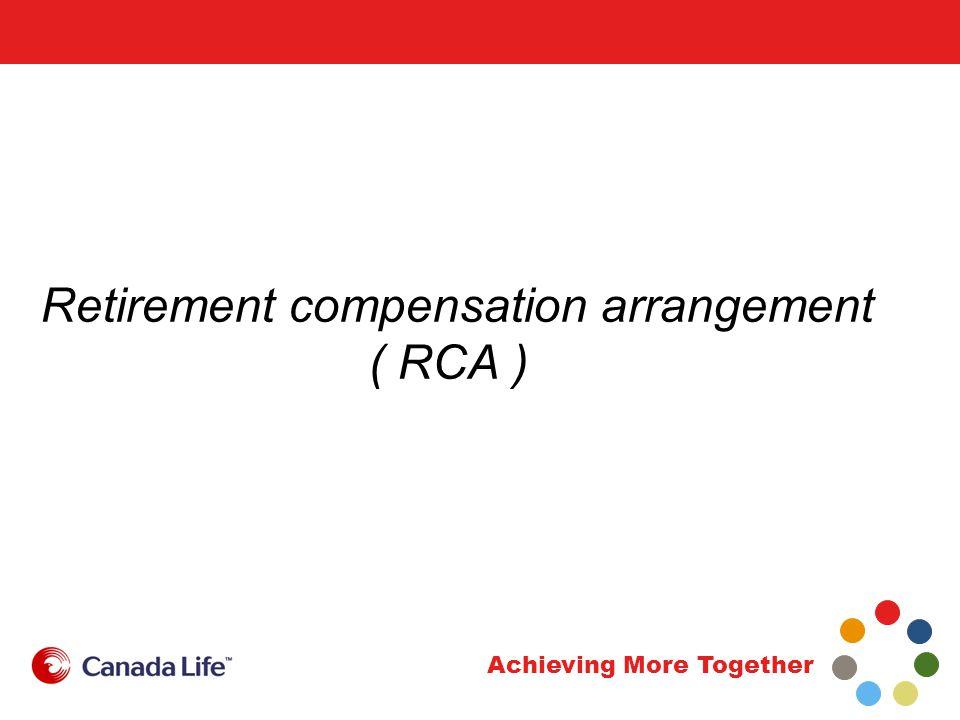Achieving More Together Retirement compensation arrangement ( RCA )