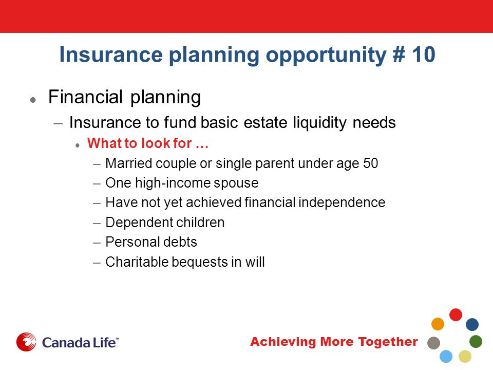 Achieving More Together Insurance planning opportunity # 10 Financial planning –Insurance to fund basic estate liquidity needs What to look for … –Married couple or single parent under age 50 –One high-income spouse –Have not yet achieved financial independence –Dependent children –Personal debts –Charitable bequests in will