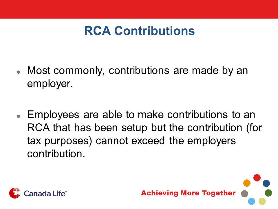 Achieving More Together RCA Contributions Most commonly, contributions are made by an employer.