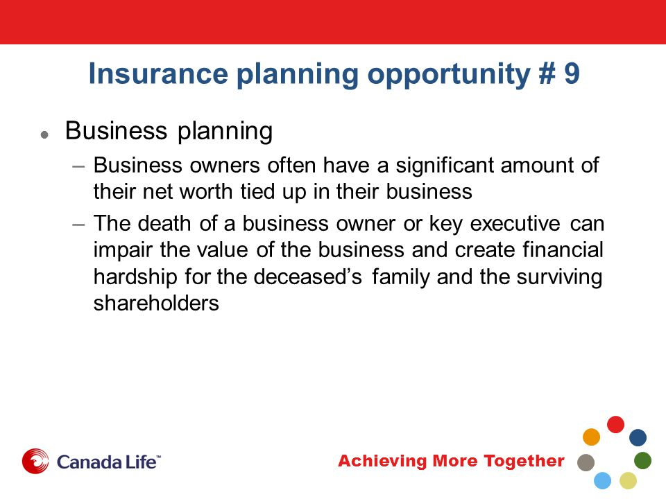 Achieving More Together Insurance planning opportunity # 9 Business planning –Protect the business against the loss of an owner or key executive with insurance For example … –Funding shareholder agreements –Keyperson insurance protection