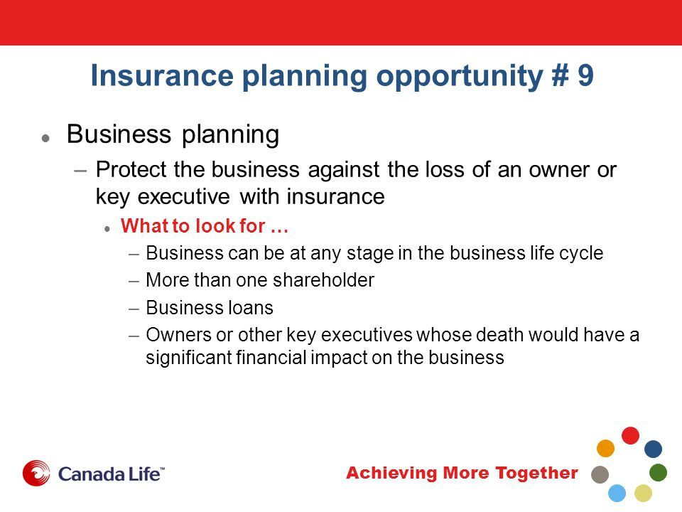 Achieving More Together Insurance planning opportunity # 9 Business planning –Protect the business against the loss of an owner or key executive with insurance What to look for … –Business can be at any stage in the business life cycle –More than one shareholder –Business loans –Owners or other key executives whose death would have a significant financial impact on the business