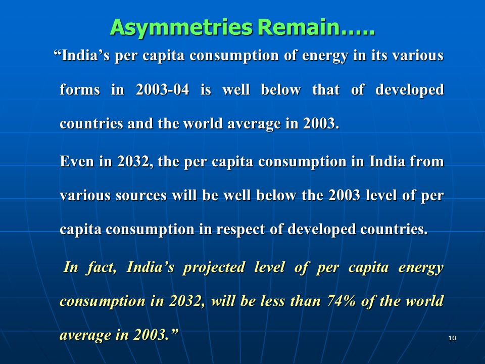 """10 Asymmetries Remain….. """"India's per capita consumption of energy in its various forms in 2003-04 is well below that of developed countries and the w"""