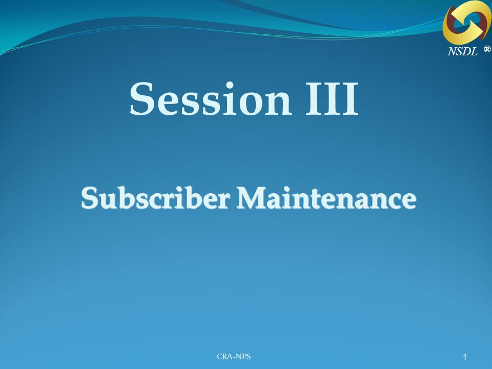 CRA-NPS 1 Session III Subscriber Maintenance ® NSDL