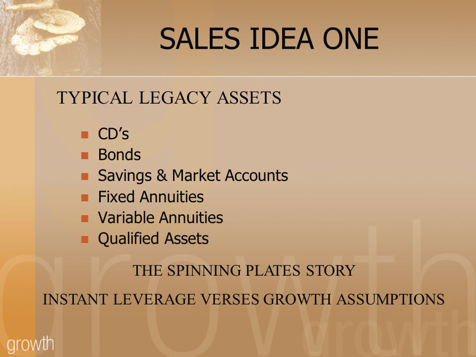 SALES IDEA ONE CD's Bonds Savings & Market Accounts Fixed Annuities Variable Annuities Qualified Assets TYPICAL LEGACY ASSETS THE SPINNING PLATES STORY INSTANT LEVERAGE VERSES GROWTH ASSUMPTIONS