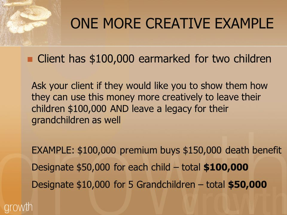 ONE MORE CREATIVE EXAMPLE Client has $100,000 earmarked for two children Ask your client if they would like you to show them how they can use this money more creatively to leave their children $100,000 AND leave a legacy for their grandchildren as well EXAMPLE: $100,000 premium buys $150,000 death benefit Designate $50,000 for each child – total $100,000 Designate $10,000 for 5 Grandchildren – total $50,000