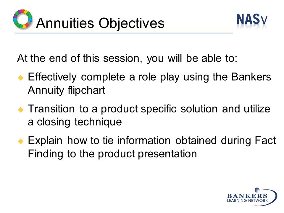 Annuities Objectives At the end of this session, you will be able to:  Effectively complete a role play using the Bankers Annuity flipchart  Transition to a product specific solution and utilize a closing technique  Explain how to tie information obtained during Fact Finding to the product presentation