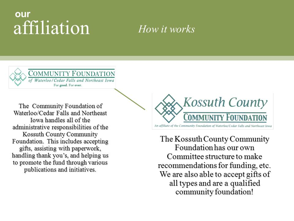 our affiliation How it works The Community Foundation of Waterloo/Cedar Falls and Northeast Iowa handles all of the administrative responsibilities of the Kossuth County Community Foundation.