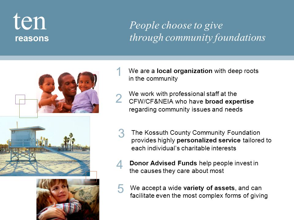 reasons ten People choose to give through community foundations 1 We are a local organization with deep roots in the community 5 We accept a wide variety of assets, and can facilitate even the most complex forms of giving 4 Donor Advised Funds help people invest in the causes they care about most 3 The Kossuth County Community Foundation provides highly personalized service tailored to each individual's charitable interests 2 We work with professional staff at the CFW/CF&NEIA who have broad expertise regarding community issues and needs