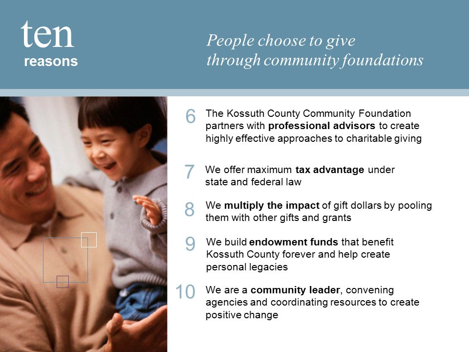 reasons ten People choose to give through community foundations 7 We offer maximum tax advantage under state and federal law 10 We are a community leader, convening agencies and coordinating resources to create positive change 9 We build endowment funds that benefit Kossuth County forever and help create personal legacies 8 We multiply the impact of gift dollars by pooling them with other gifts and grants 6 The Kossuth County Community Foundation partners with professional advisors to create highly effective approaches to charitable giving