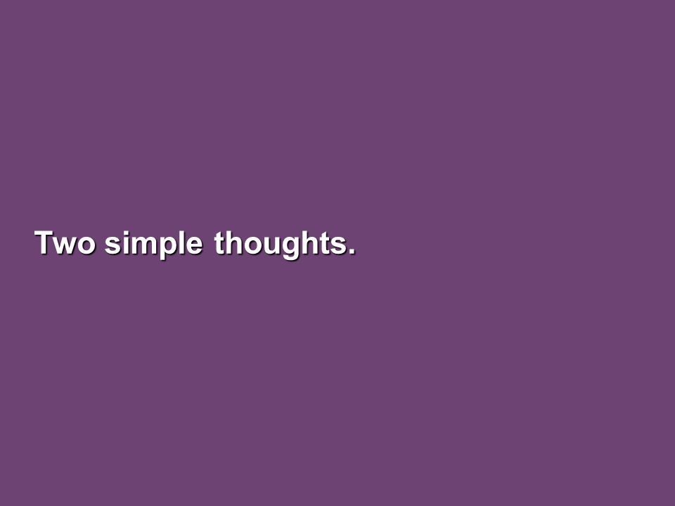 Two simple thoughts.