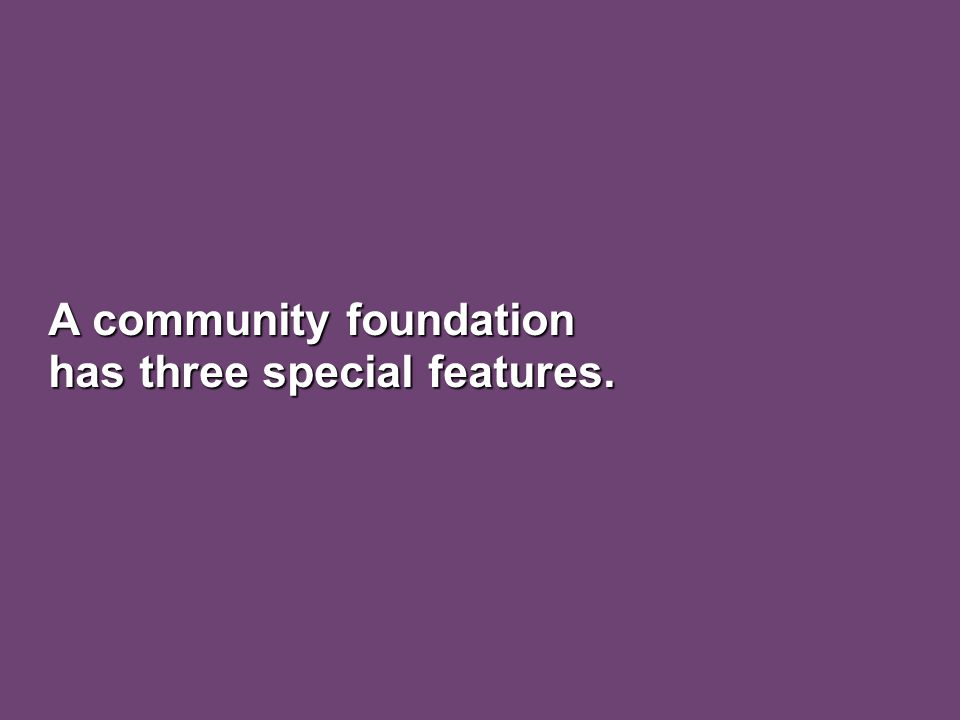 A community foundation has three special features.