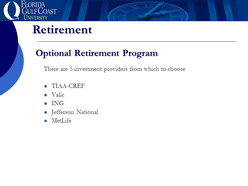 Retirement Optional Retirement Program There are 5 investment providers from which to choose TIAA-CREF Valic ING Jefferson National MetLife
