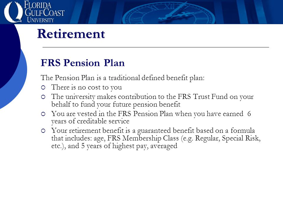 Retirement FRS Pension Plan The Pension Plan is a traditional defined benefit plan:  There is no cost to you  The university makes contribution to t