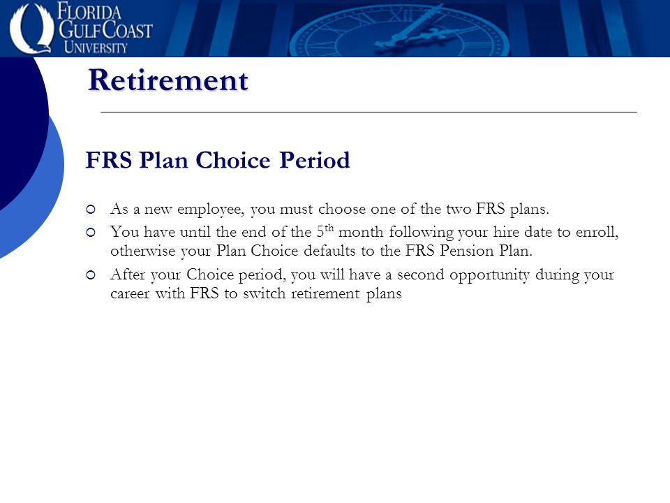 Retirement FRS Plan Choice Period  As a new employee, you must choose one of the two FRS plans.  You have until the end of the 5 th month following