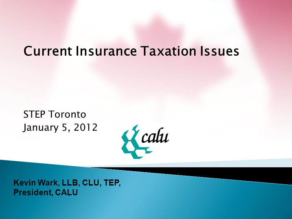 Current Insurance Taxation Issues STEP Toronto January 5, 2012 Kevin Wark, LLB, CLU, TEP, President, CALU