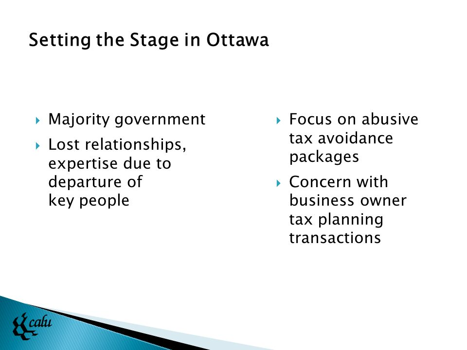 Setting the Stage in Ottawa  Majority government  Lost relationships, expertise due to departure of key people  Focus on abusive tax avoidance packages  Concern with business owner tax planning transactions