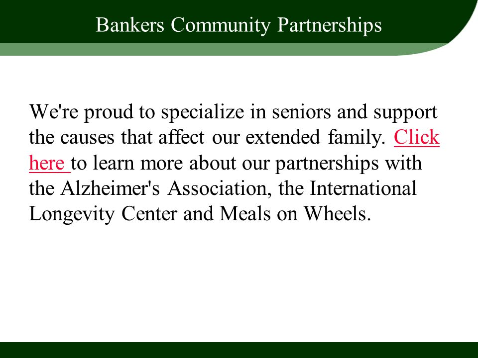 Bankers Community Partnerships We're proud to specialize in seniors and support the causes that affect our extended family. Click here to learn more a