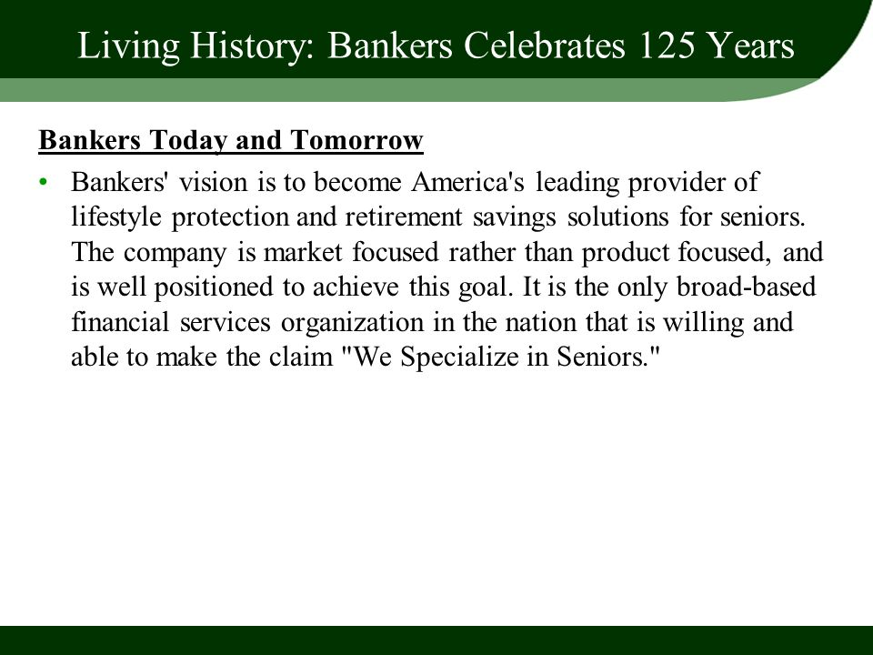 Living History: Bankers Celebrates 125 Years Bankers Today and Tomorrow Bankers' vision is to become America's leading provider of lifestyle protectio