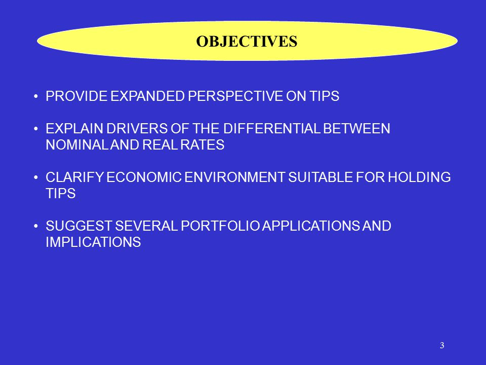 3 PROVIDE EXPANDED PERSPECTIVE ON TIPS EXPLAIN DRIVERS OF THE DIFFERENTIAL BETWEEN NOMINAL AND REAL RATES CLARIFY ECONOMIC ENVIRONMENT SUITABLE FOR HOLDING TIPS SUGGEST SEVERAL PORTFOLIO APPLICATIONS AND IMPLICATIONS OBJECTIVES