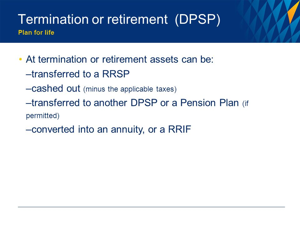 Plan for life Termination or retirement (DPSP) At termination or retirement assets can be: –transferred to a RRSP –cashed out (minus the applicable taxes) –transferred to another DPSP or a Pension Plan (if permitted) –converted into an annuity, or a RRIF