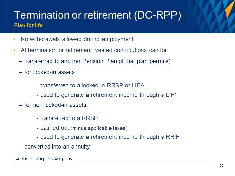 Plan for life Termination or retirement (DC-RPP) No withdrawals allowed during employment.