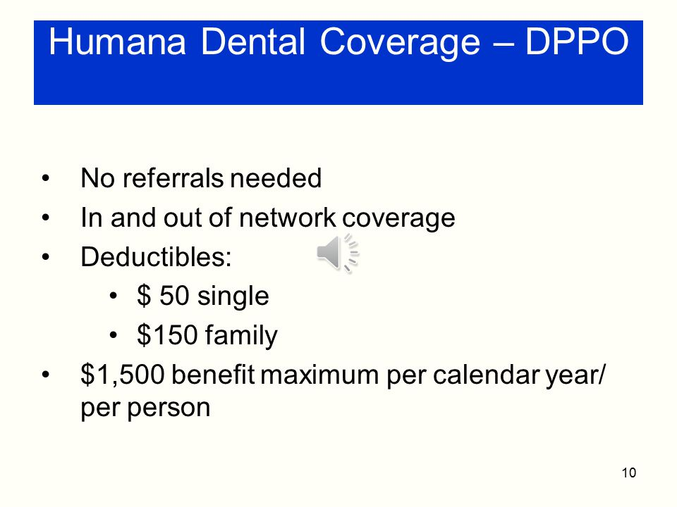 9 Humana Dental Coverage – DHMO No deductibles Co-payments apply Coverage of most preventive services Dentist assigned Referrals required