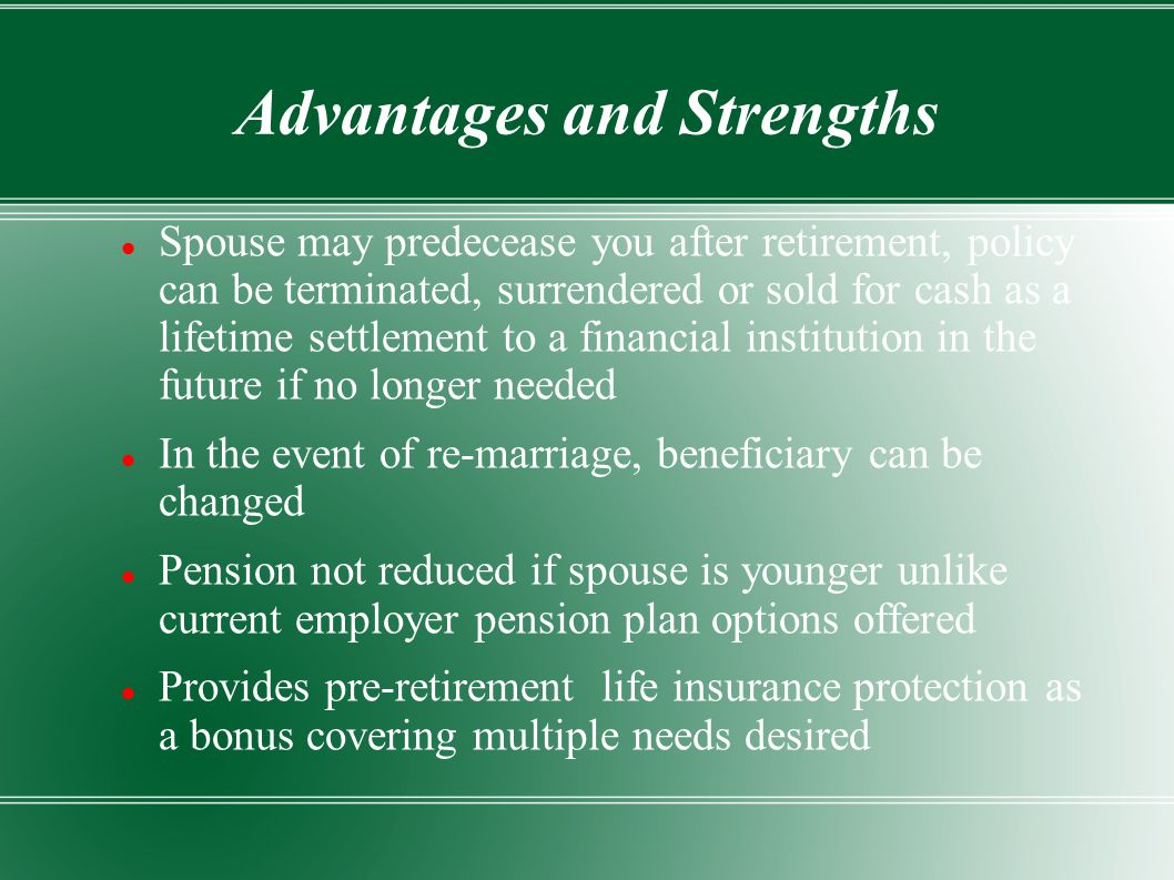 Advantages and Strengths Spouse may predecease you after retirement, policy can be terminated, surrendered or sold for cash as a lifetime settlement to a financial institution in the future if no longer needed In the event of re-marriage, beneficiary can be changed Pension not reduced if spouse is younger unlike current employer pension plan options offered Provides pre-retirement life insurance protection as a bonus covering multiple needs desired