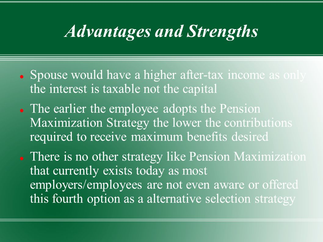 Advantages and Strengths Spouse would have a higher after-tax income as only the interest is taxable not the capital The earlier the employee adopts the Pension Maximization Strategy the lower the contributions required to receive maximum benefits desired There is no other strategy like Pension Maximization that currently exists today as most employers/employees are not even aware or offered this fourth option as a alternative selection strategy