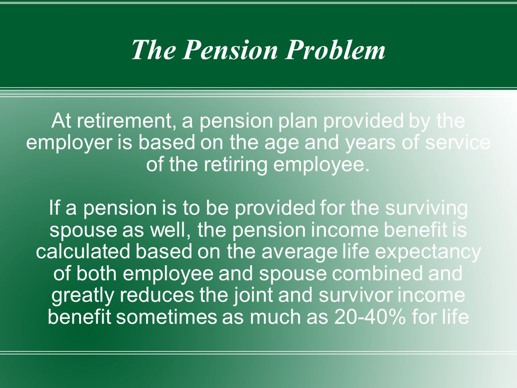 The Pension Problem At retirement, a pension plan provided by the employer is based on the age and years of service of the retiring employee.