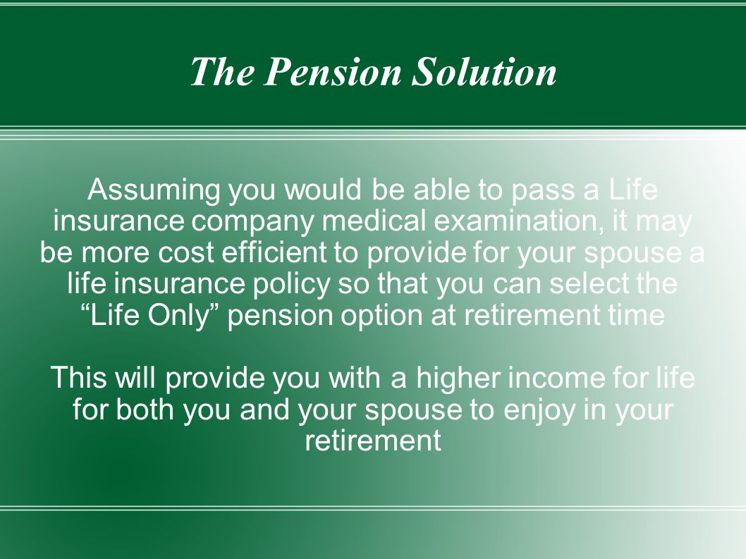 The Pension Solution Assuming you would be able to pass a Life insurance company medical examination, it may be more cost efficient to provide for your spouse a life insurance policy so that you can select the Life Only pension option at retirement time This will provide you with a higher income for life for both you and your spouse to enjoy in your retirement