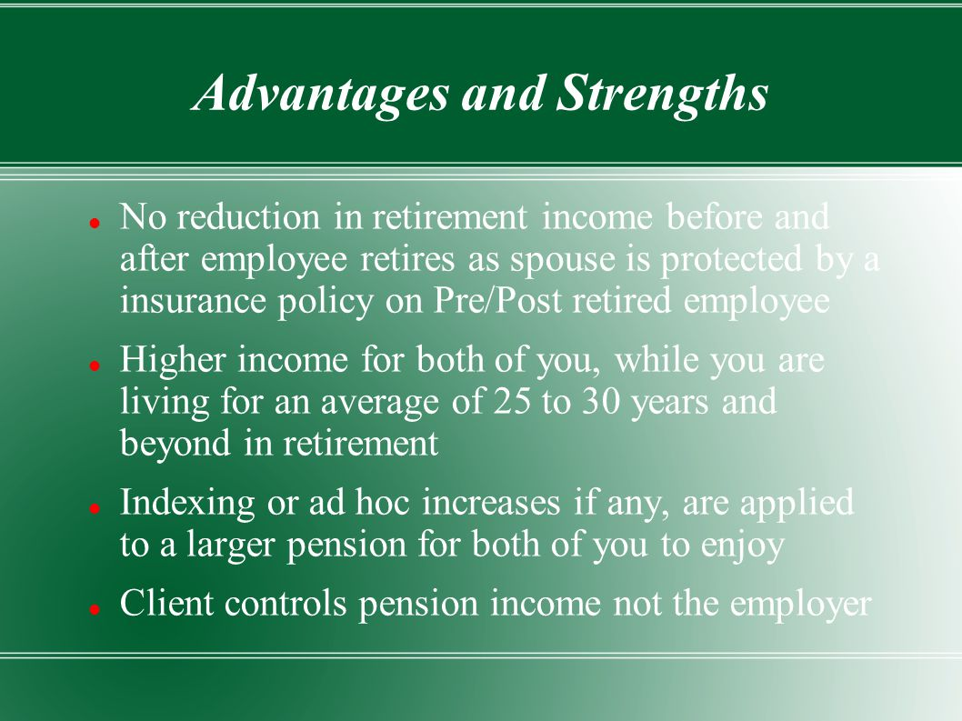 Advantages and Strengths No reduction in retirement income before and after employee retires as spouse is protected by a insurance policy on Pre/Post retired employee Higher income for both of you, while you are living for an average of 25 to 30 years and beyond in retirement Indexing or ad hoc increases if any, are applied to a larger pension for both of you to enjoy Client controls pension income not the employer