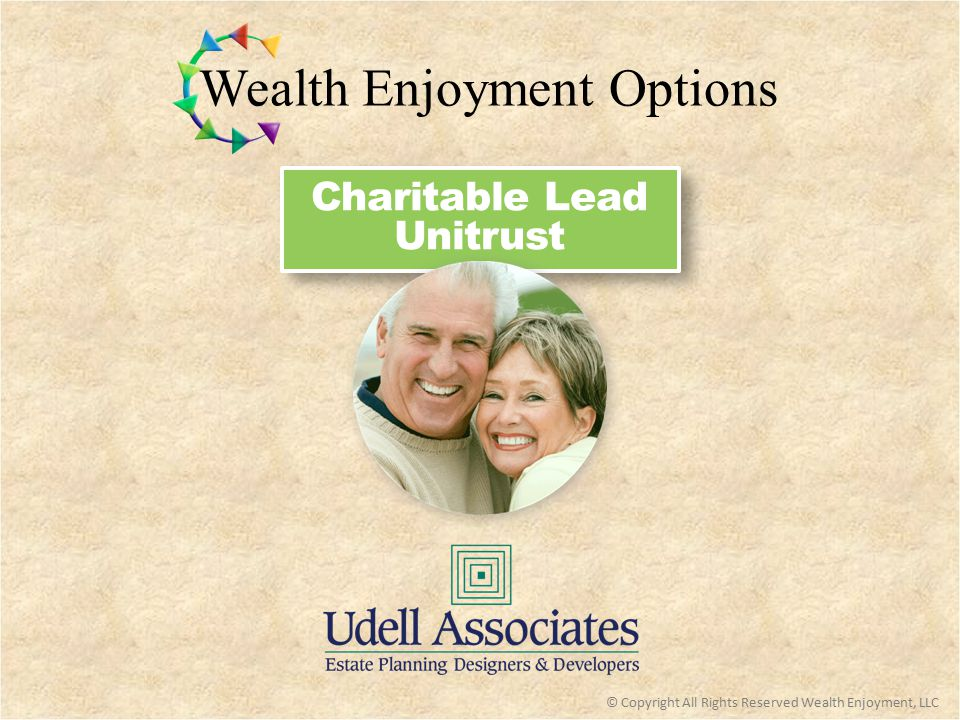 Charitable Lead Unitrust  Assets eventually can be transferred to children with estate and gift taxes dramatically reduced or eliminated  Unlike a CLAT (Charitable Lead Annuity Trust), a CLUT can be used effectively with generation skipping planning to benefit multiple generations of the grantor's family without estate taxes or generation skipping transfer taxes  Income stream for grantor's favorite charity (which could include grantor's private foundation) Key Benefits: © Copyright All Rights Reserved Wealth Enjoyment, LLC  Can be used effectively with other planning techniques to enhance results