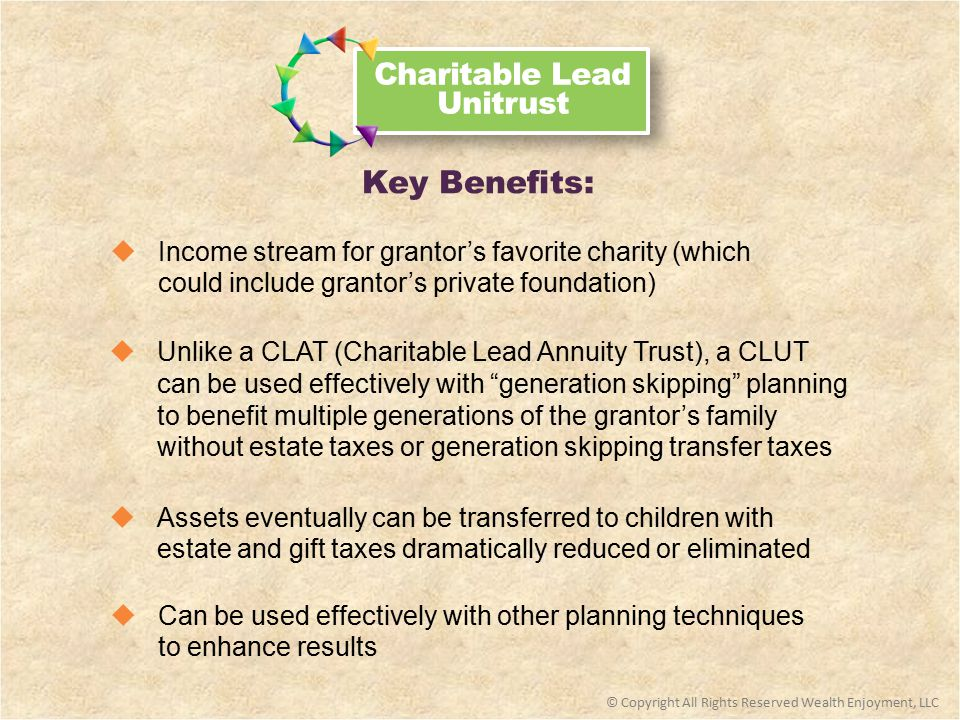 Charitable Lead Unitrust  Assets eventually can be transferred to children with estate and gift taxes dramatically reduced or eliminated  Unlike a CLAT (Charitable Lead Annuity Trust), a CLUT can be used effectively with generation skipping planning to benefit multiple generations of the grantor's family without estate taxes or generation skipping transfer taxes  Income stream for grantor's favorite charity (which could include grantor's private foundation) Key Benefits: © Copyright All Rights Reserved Wealth Enjoyment, LLC  Can be used effectively with other planning techniques to enhance results