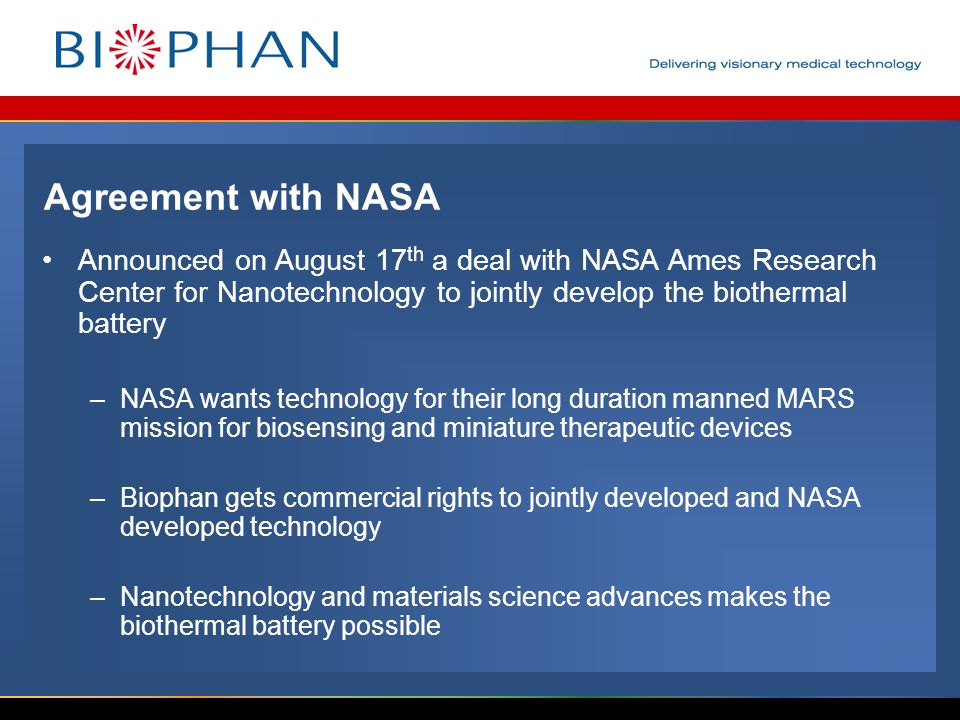 Agreement with NASA Announced on August 17 th a deal with NASA Ames Research Center for Nanotechnology to jointly develop the biothermal battery –NASA wants technology for their long duration manned MARS mission for biosensing and miniature therapeutic devices –Biophan gets commercial rights to jointly developed and NASA developed technology –Nanotechnology and materials science advances makes the biothermal battery possible