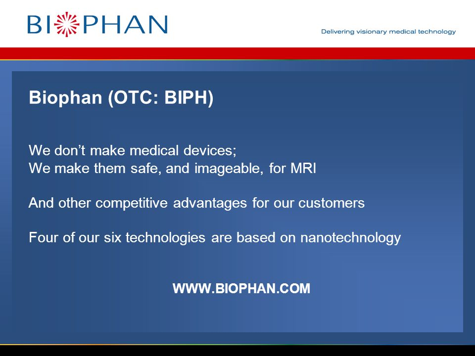Biophan (OTC: BIPH) We don't make medical devices; We make them safe, and imageable, for MRI And other competitive advantages for our customers Four of our six technologies are based on nanotechnology WWW.BIOPHAN.COM