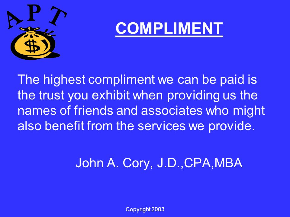Copyright 2003 COMPLIMENT The highest compliment we can be paid is the trust you exhibit when providing us the names of friends and associates who might also benefit from the services we provide.