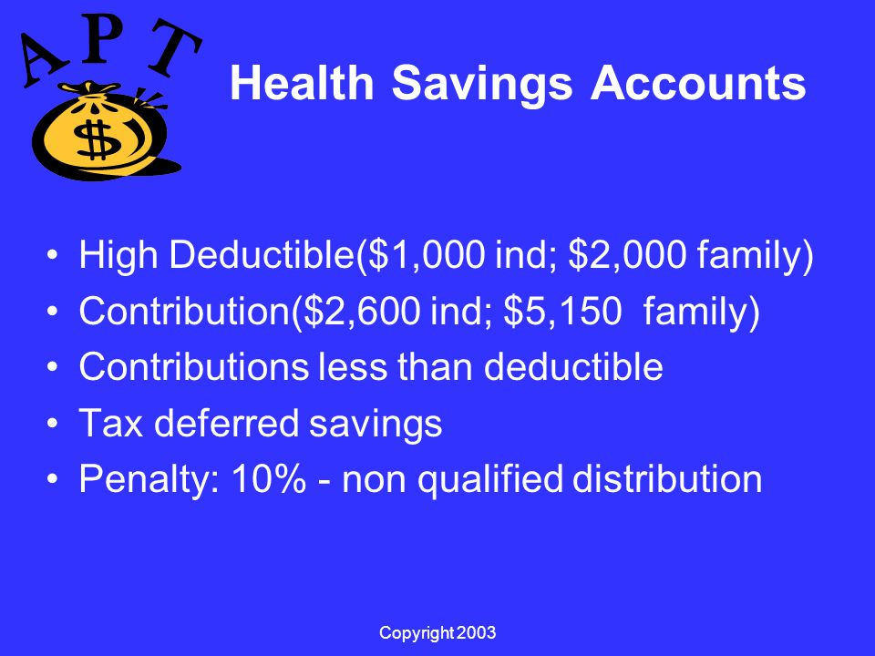 Copyright 2003 Health Savings Accounts High Deductible($1,000 ind; $2,000 family) Contribution($2,600 ind; $5,150 family) Contributions less than deductible Tax deferred savings Penalty: 10% - non qualified distribution