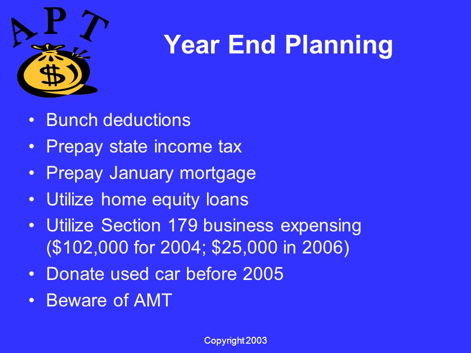 Copyright 2003 Year End Planning Bunch deductions Prepay state income tax Prepay January mortgage Utilize home equity loans Utilize Section 179 business expensing ($102,000 for 2004; $25,000 in 2006) Donate used car before 2005 Beware of AMT