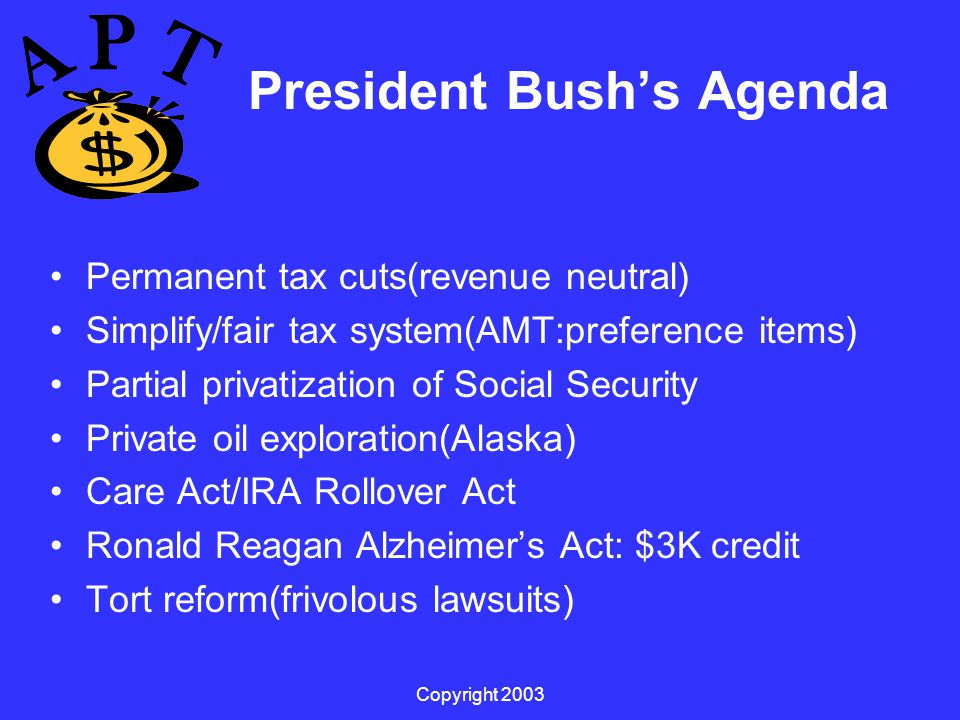 Copyright 2003 President Bush's Agenda Permanent tax cuts(revenue neutral) Simplify/fair tax system(AMT:preference items) Partial privatization of Social Security Private oil exploration(Alaska) Care Act/IRA Rollover Act Ronald Reagan Alzheimer's Act: $3K credit Tort reform(frivolous lawsuits)