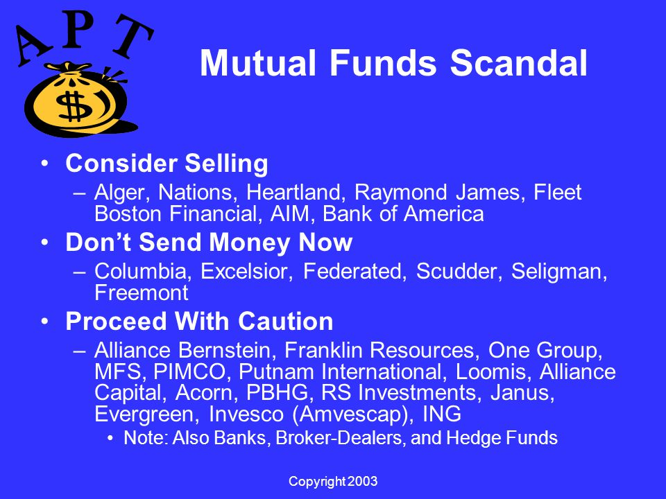 Copyright 2003 Mutual Funds Scandal Consider Selling –Alger, Nations, Heartland, Raymond James, Fleet Boston Financial, AIM, Bank of America Don't Send Money Now –Columbia, Excelsior, Federated, Scudder, Seligman, Freemont Proceed With Caution –Alliance Bernstein, Franklin Resources, One Group, MFS, PIMCO, Putnam International, Loomis, Alliance Capital, Acorn, PBHG, RS Investments, Janus, Evergreen, Invesco (Amvescap), ING Note: Also Banks, Broker-Dealers, and Hedge Funds