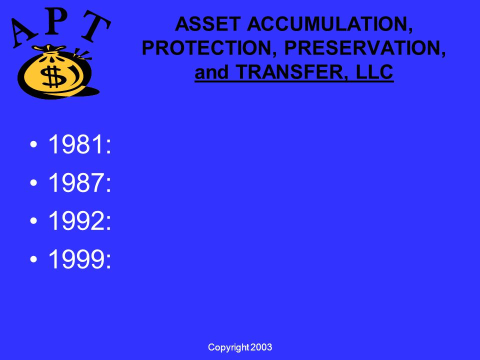 Copyright 2003 ASSET ACCUMULATION, PROTECTION, PRESERVATION, and TRANSFER, LLC 1981: 1987: 1992: 1999: