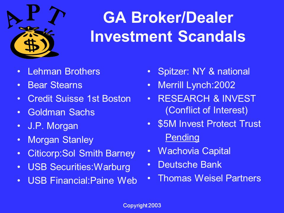 Copyright 2003 GA Broker/Dealer Investment Scandals Lehman Brothers Bear Stearns Credit Suisse 1st Boston Goldman Sachs J.P.