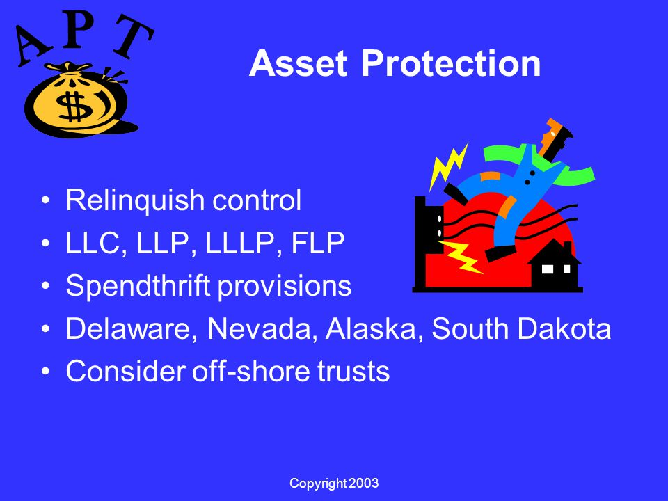 Copyright 2003 Asset Protection Relinquish control LLC, LLP, LLLP, FLP Spendthrift provisions Delaware, Nevada, Alaska, South Dakota Consider off-shore trusts